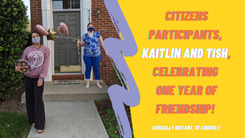 Citizens Participants, Kaitlin and Tish, Celebrating One Year of Friendsip! (socially distant, of course!)